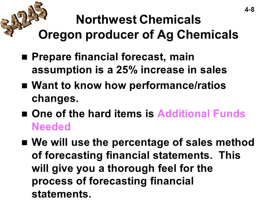 4-8 Northwest Chemicals Oregon producer of Ag Chemicals Prepare financial forecast, main assumption is a 25% increase in sales Want to know how perfor