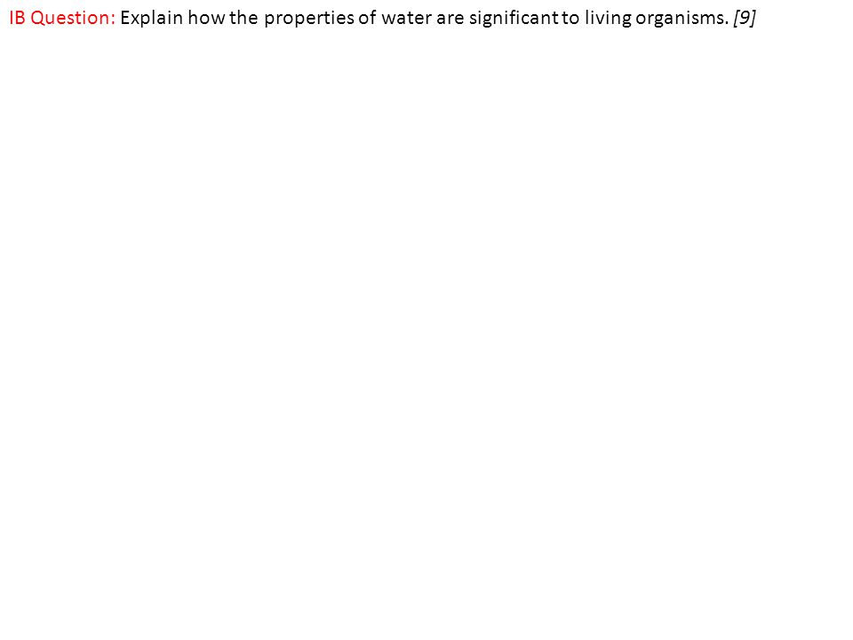 IB Question: Explain how the properties of water are significant to living organisms. [9]