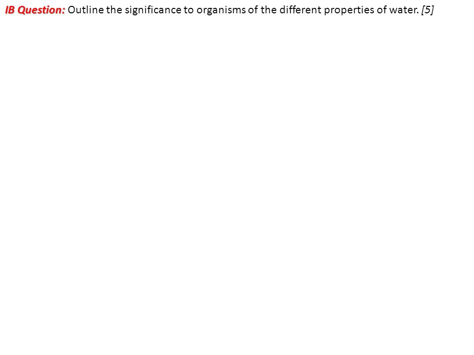 IB Question: IB Question: Outline the significance to organisms of the different properties of water.