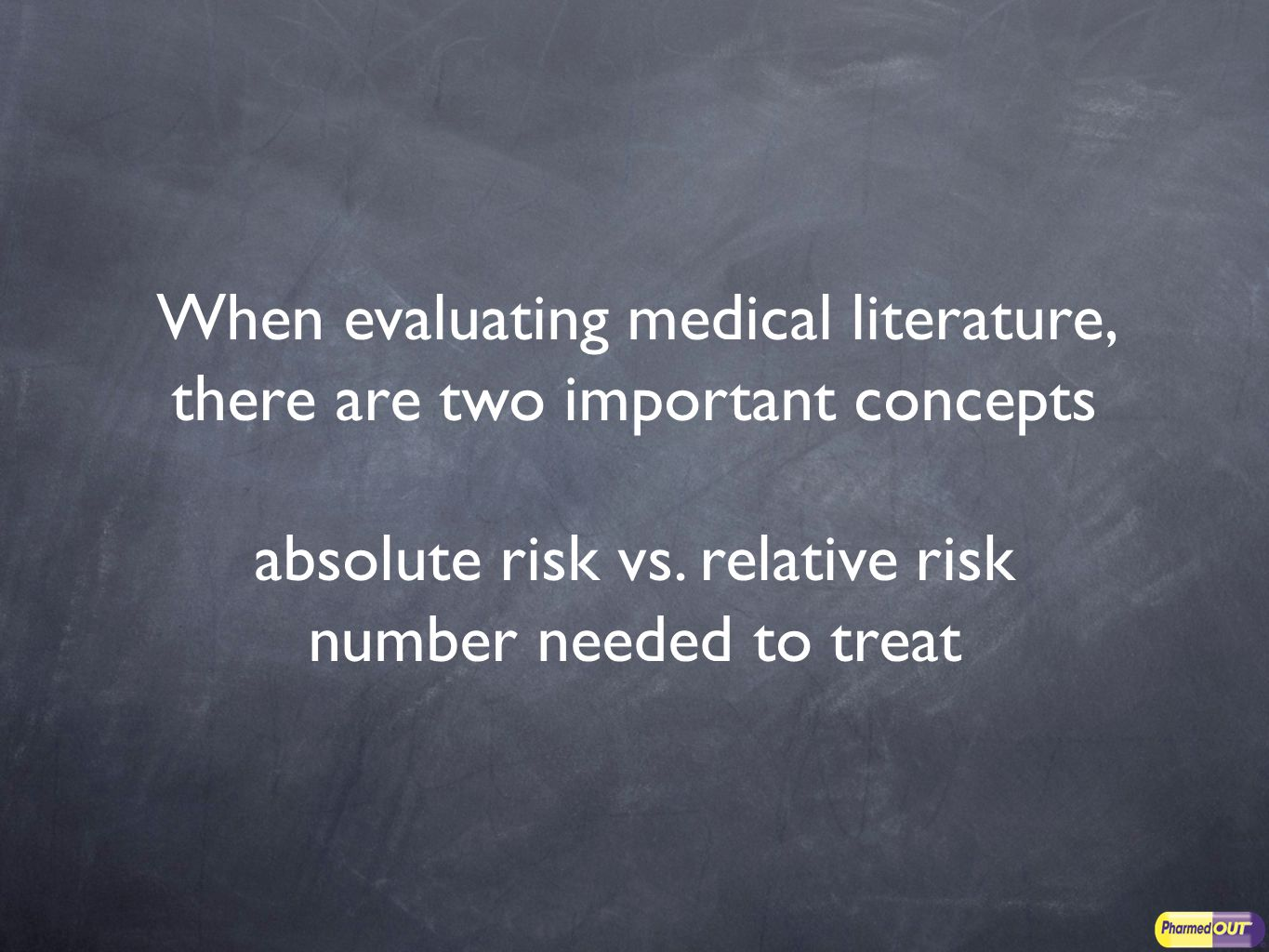 When evaluating medical literature, there are two important concepts absolute risk vs.