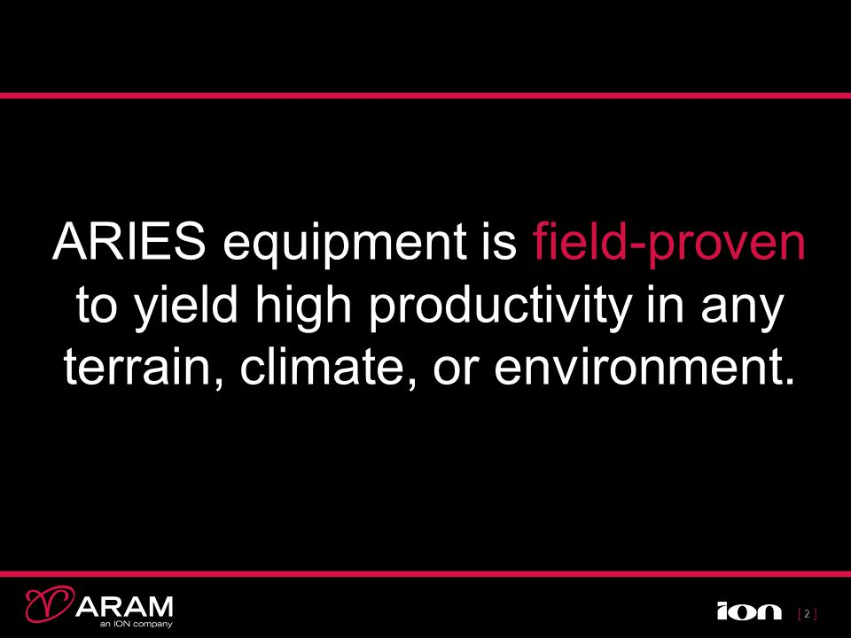 [ 2 ][ 2 ] ARIES equipment is field-proven to yield high productivity in any terrain, climate, or environment.
