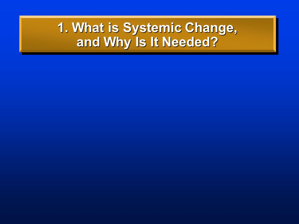 Main Point #2: 1. What is Systemic Change, and Why Is It Needed? Systemic change is fundamental transformation. Big changes in society cause (require)