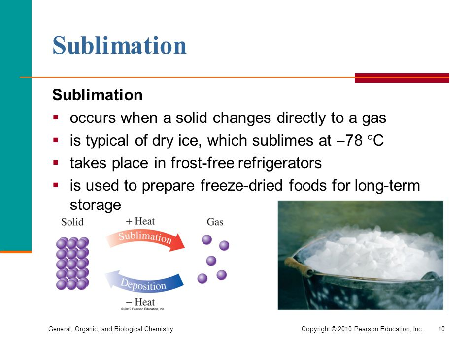 General, Organic, and Biological ChemistryCopyright © 2010 Pearson Education, Inc.10 Sublimation  occurs when a solid changes directly to a gas  is
