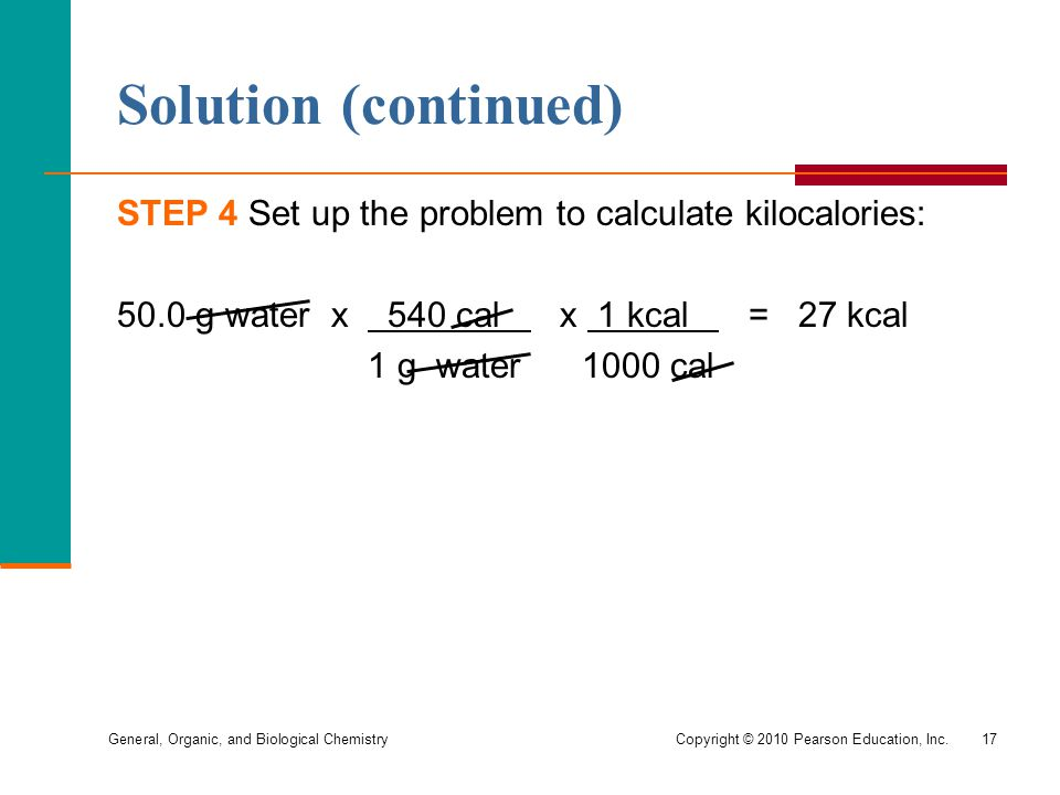General, Organic, and Biological ChemistryCopyright © 2010 Pearson Education, Inc.17 Solution (continued) STEP 4 Set up the problem to calculate kiloc