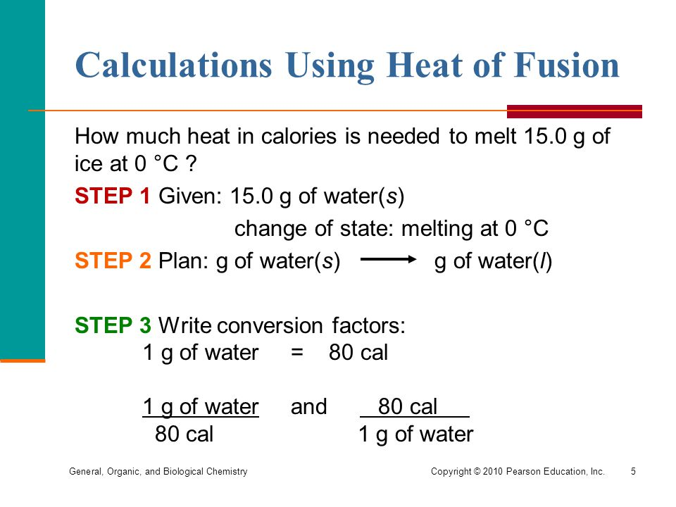 General, Organic, and Biological ChemistryCopyright © 2010 Pearson Education, Inc.5 Calculations Using Heat of Fusion How much heat in calories is nee