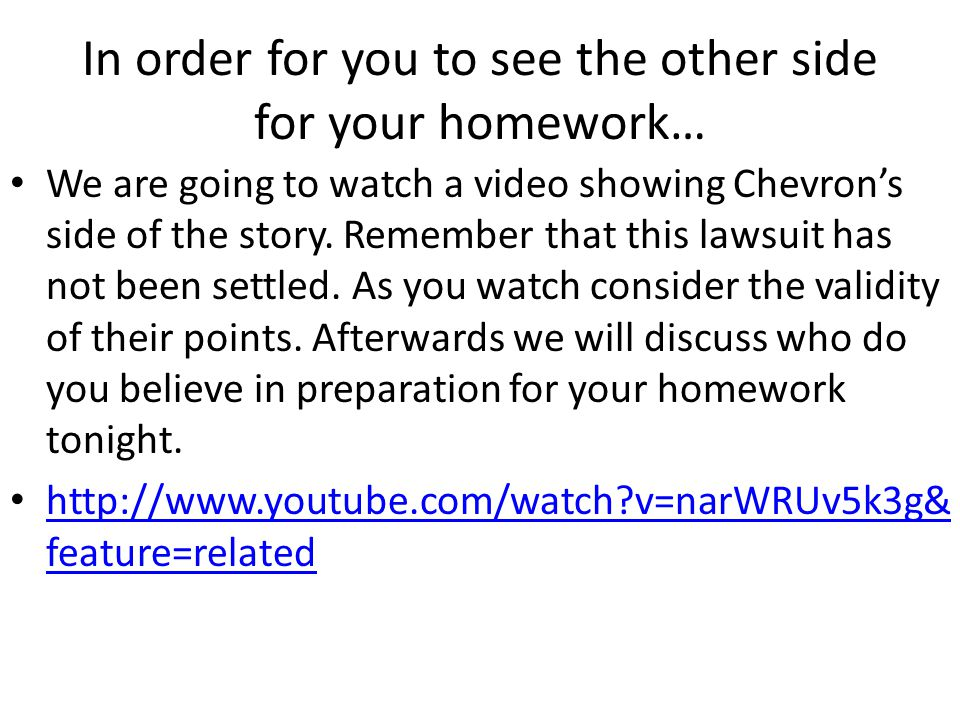 In order for you to see the other side for your homework… We are going to watch a video showing Chevron's side of the story.