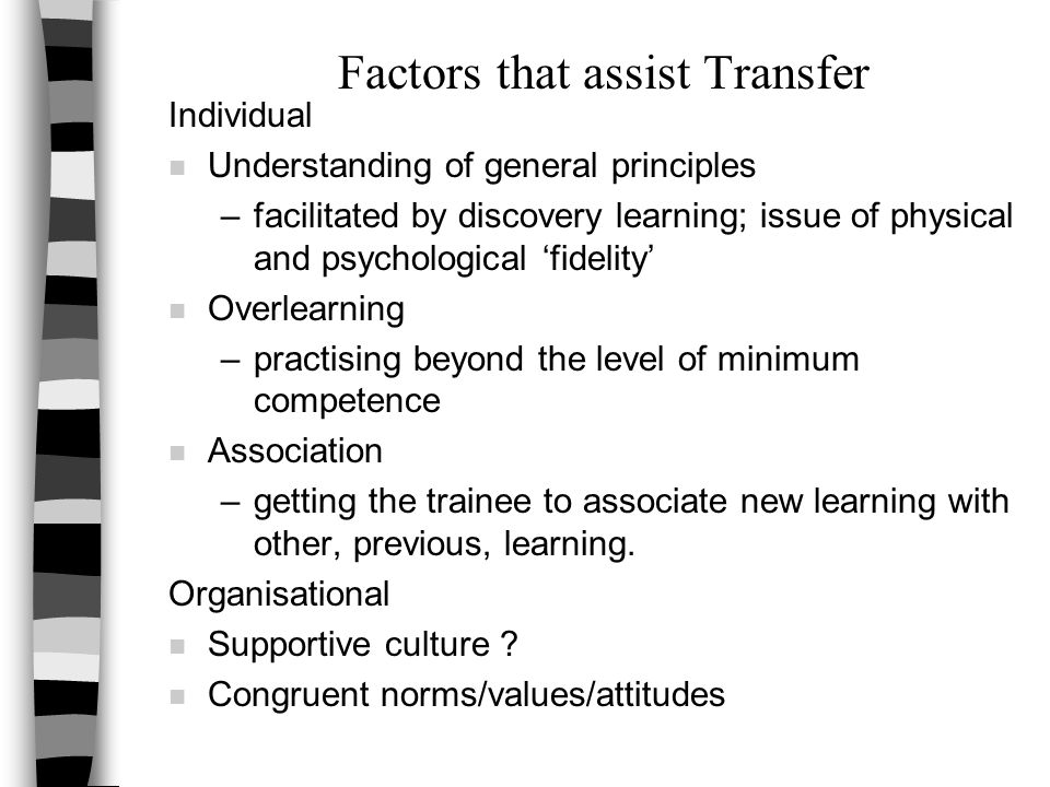 Factors that assist Transfer Individual n Understanding of general principles –facilitated by discovery learning; issue of physical and psychological 'fidelity' n Overlearning –practising beyond the level of minimum competence n Association –getting the trainee to associate new learning with other, previous, learning.