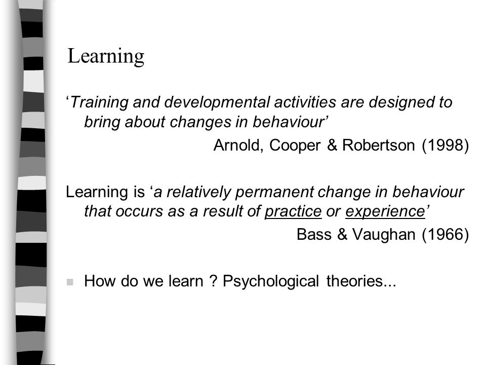 Learning 'Training and developmental activities are designed to bring about changes in behaviour' Arnold, Cooper & Robertson (1998) Learning is 'a relatively permanent change in behaviour that occurs as a result of practice or experience' Bass & Vaughan (1966) n How do we learn .