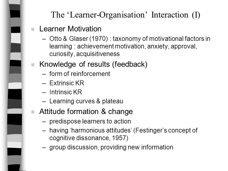 The 'Learner-Organisation' Interaction (I) n Learner Motivation –Otto & Glaser (1970) : taxonomy of motivational factors in learning : achievement motivation, anxiety, approval, curiosity, acquisitiveness n Knowledge of results (feedback) –form of reinforcement –Extrinsic KR –Intrinsic KR –Learning curves & plateau n Attitude formation & change –predispose learners to action –having 'harmonious attitudes' (Festinger's concept of cognitive dissonance, 1957) –group discussion, providing new information
