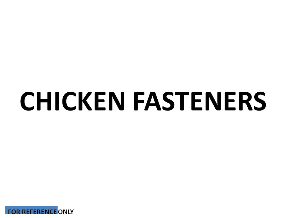 CHICKEN FASTENERS FOR REFERENCE ONLY