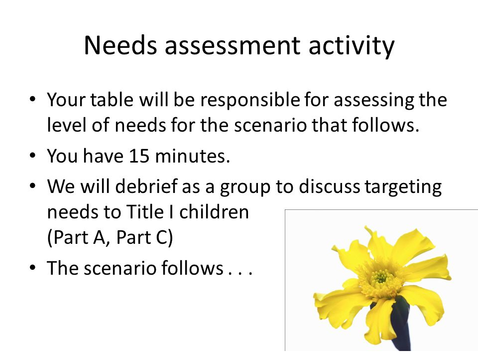 Needs assessment activity Your table will be responsible for assessing the level of needs for the scenario that follows. You have 15 minutes. We will