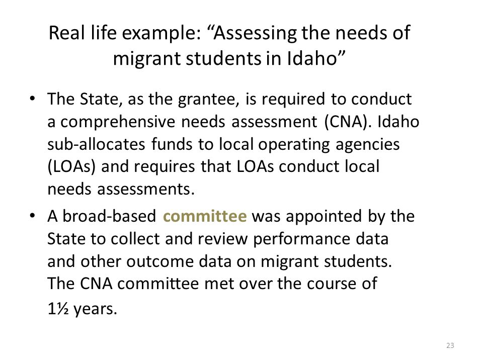 "Real life example: ""Assessing the needs of migrant students in Idaho"" The State, as the grantee, is required to conduct a comprehensive needs assessme"