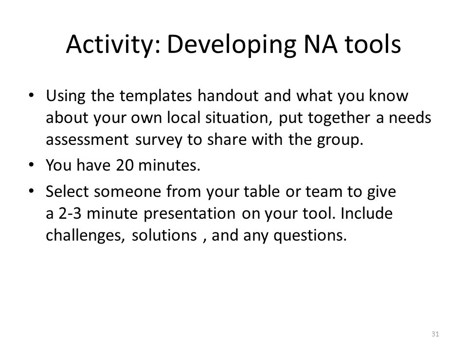 Activity: Developing NA tools Using the templates handout and what you know about your own local situation, put together a needs assessment survey to