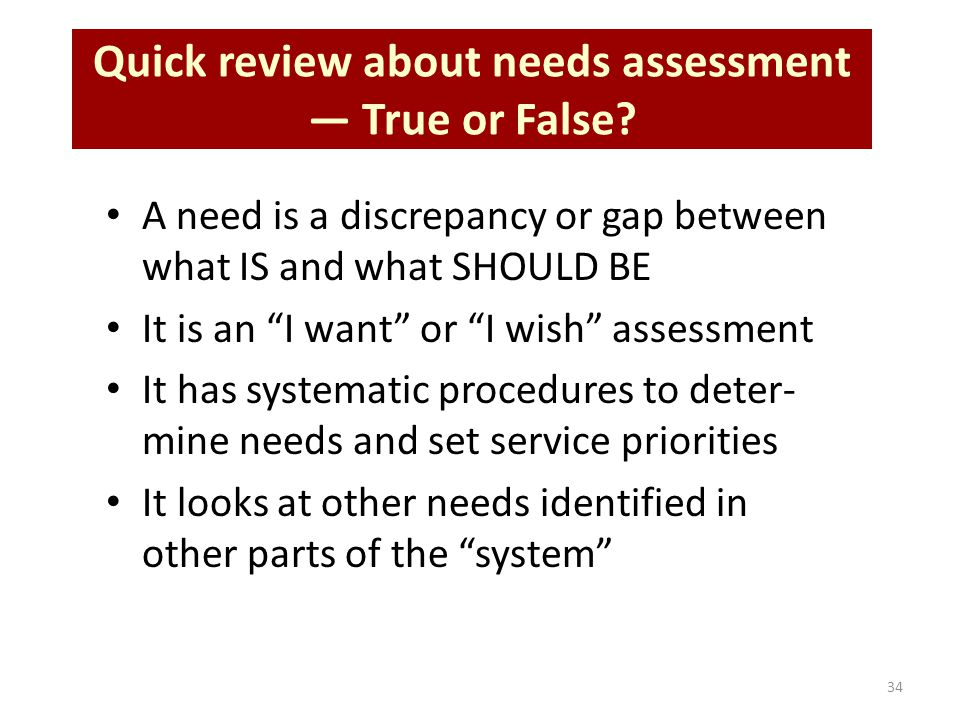 "34 Quick review about needs assessment — True or False? A need is a discrepancy or gap between what IS and what SHOULD BE It is an ""I want"" or ""I wish"