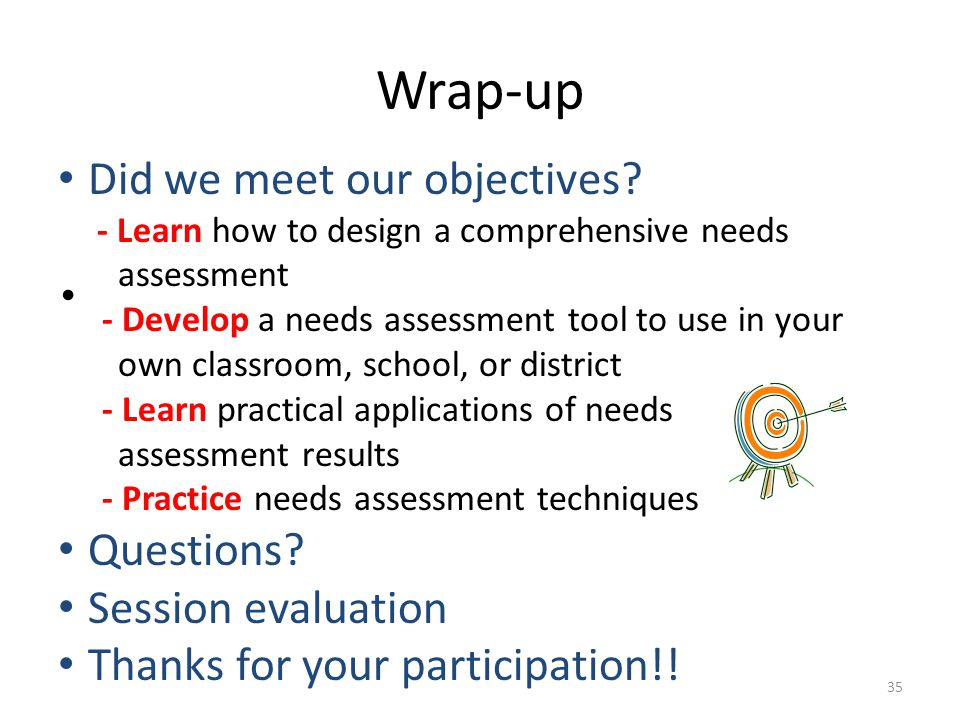 Wrap-up 35 Did we meet our objectives? - Learn how to design a comprehensive needs assessment - Develop a needs assessment tool to use in your own cla