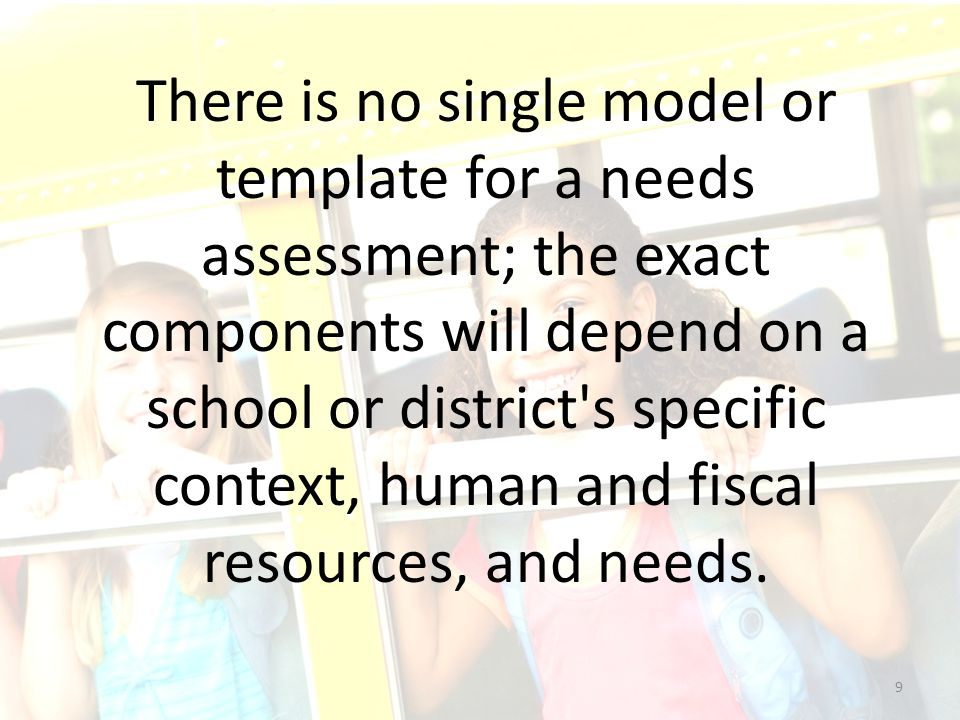 There is no single model or template for a needs assessment; the exact components will depend on a school or district's specific context, human and fi