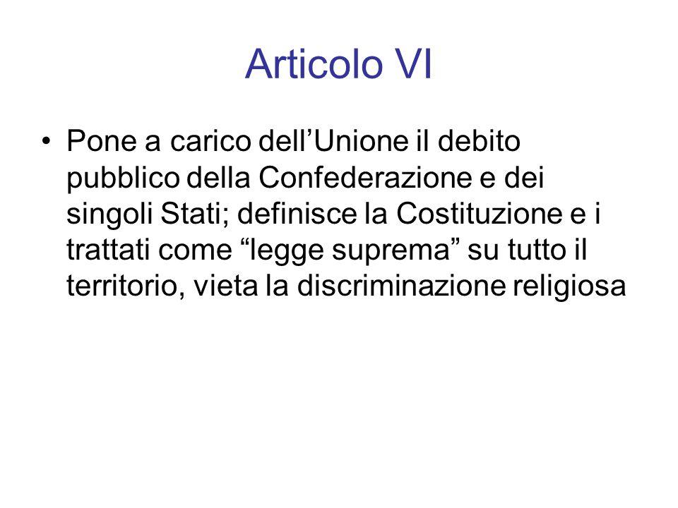 Articolo VI Pone a carico dell'Unione il debito pubblico della Confederazione e dei singoli Stati; definisce la Costituzione e i trattati come legge suprema su tutto il territorio, vieta la discriminazione religiosa