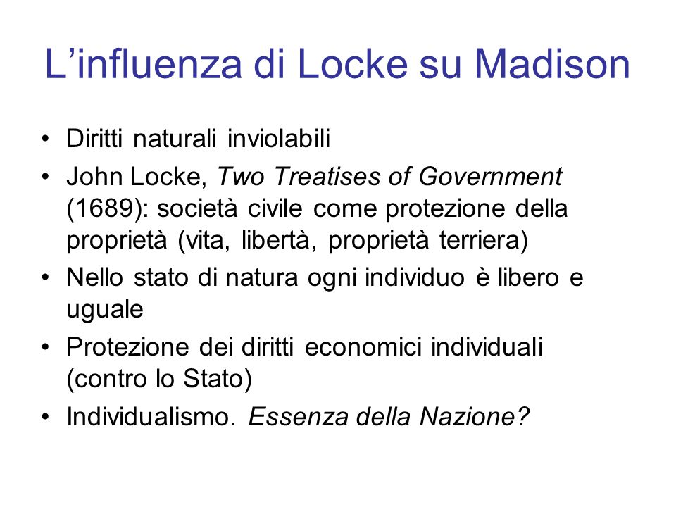 L'influenza di Locke su Madison Diritti naturali inviolabili John Locke, Two Treatises of Government (1689): società civile come protezione della proprietà (vita, libertà, proprietà terriera) Nello stato di natura ogni individuo è libero e uguale Protezione dei diritti economici individuali (contro lo Stato) Individualismo.