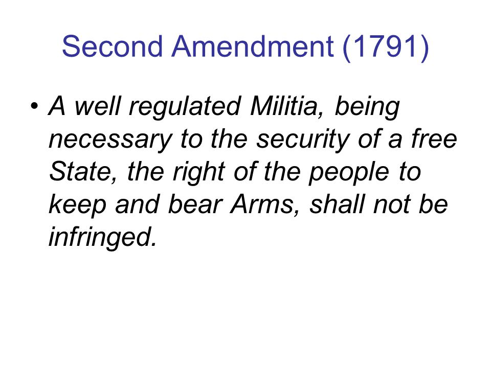 Second Amendment (1791) A well regulated Militia, being necessary to the security of a free State, the right of the people to keep and bear Arms, shall not be infringed.