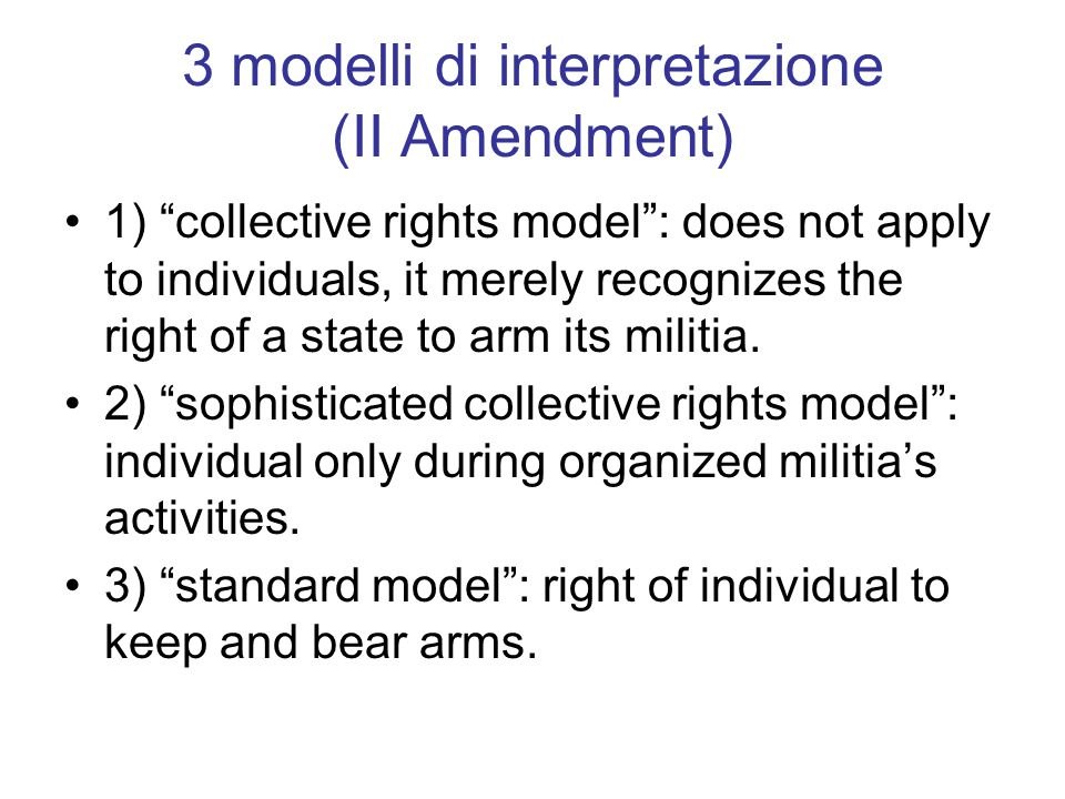 3 modelli di interpretazione (II Amendment) 1) collective rights model : does not apply to individuals, it merely recognizes the right of a state to arm its militia.