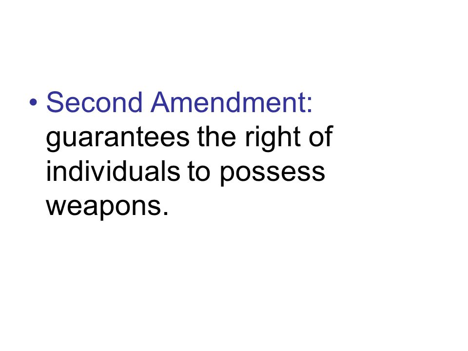 Second Amendment: guarantees the right of individuals to possess weapons.