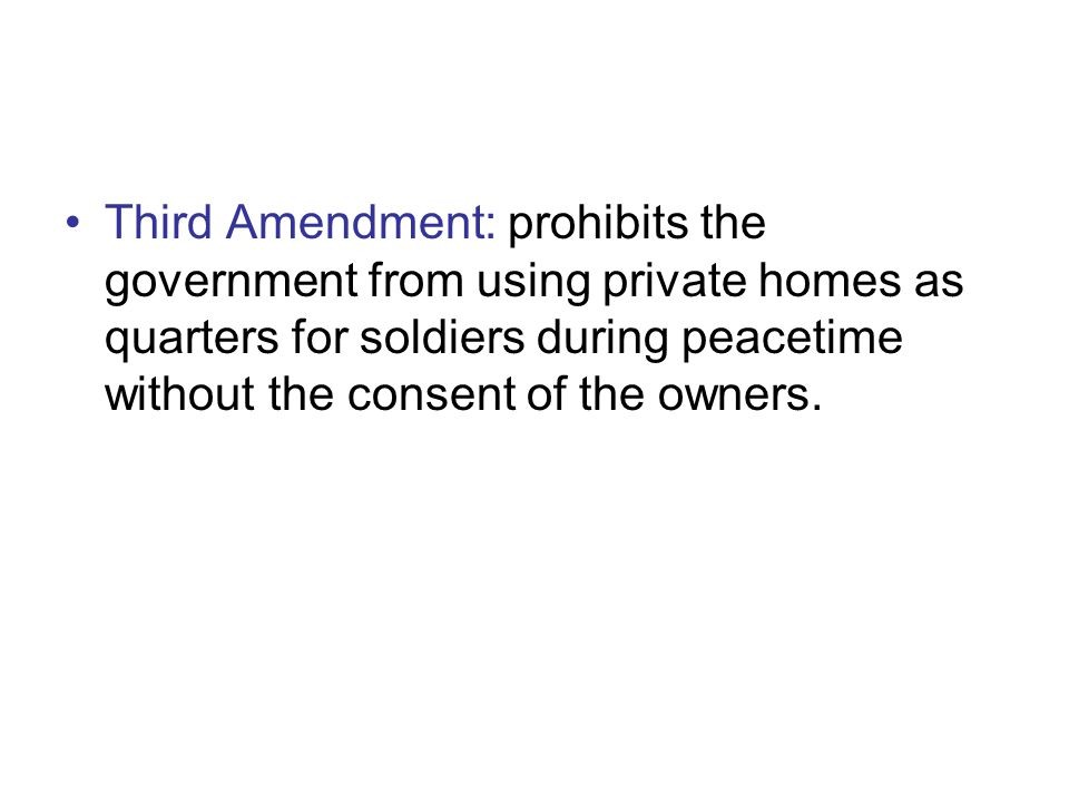 Third Amendment: prohibits the government from using private homes as quarters for soldiers during peacetime without the consent of the owners.