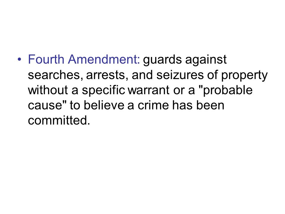 Fourth Amendment: guards against searches, arrests, and seizures of property without a specific warrant or a probable cause to believe a crime has been committed.