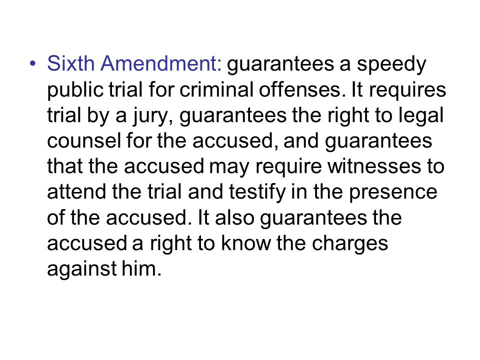 Sixth Amendment: guarantees a speedy public trial for criminal offenses. It requires trial by a jury, guarantees the right to legal counsel for the ac
