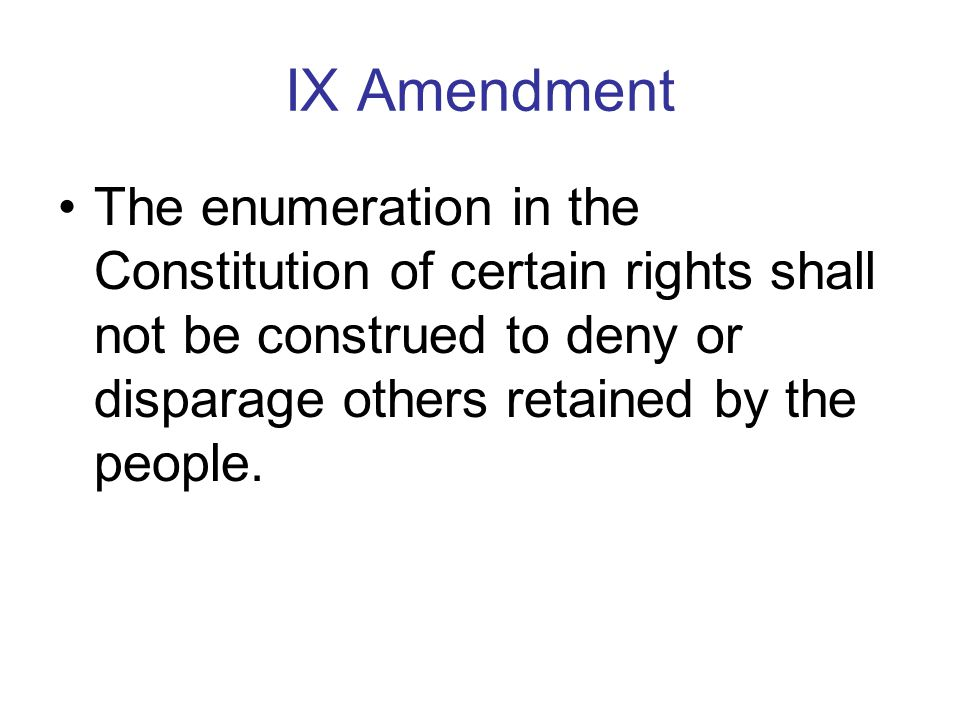 IX Amendment The enumeration in the Constitution of certain rights shall not be construed to deny or disparage others retained by the people.