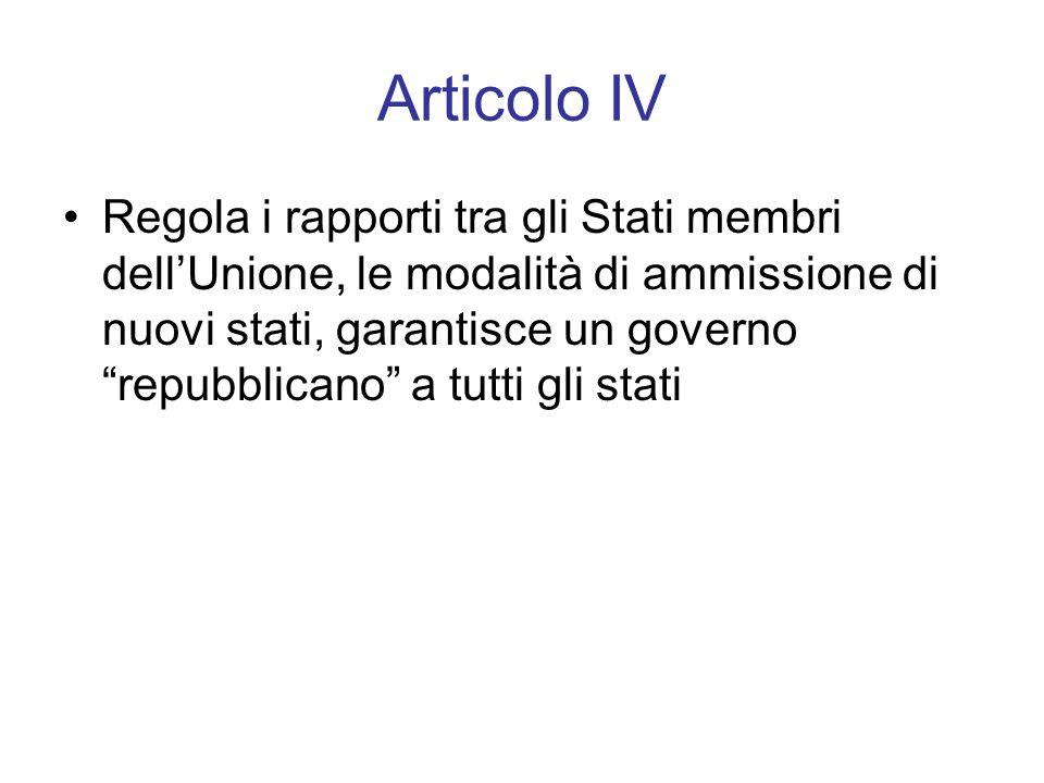 Articolo IV Regola i rapporti tra gli Stati membri dell'Unione, le modalità di ammissione di nuovi stati, garantisce un governo repubblicano a tutti gli stati