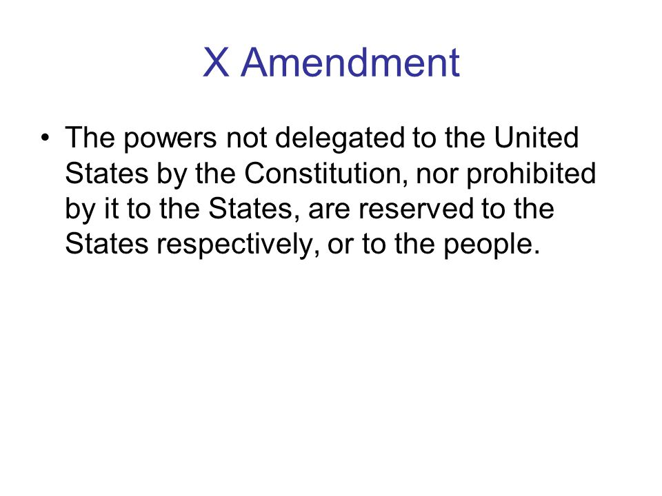X Amendment The powers not delegated to the United States by the Constitution, nor prohibited by it to the States, are reserved to the States respecti