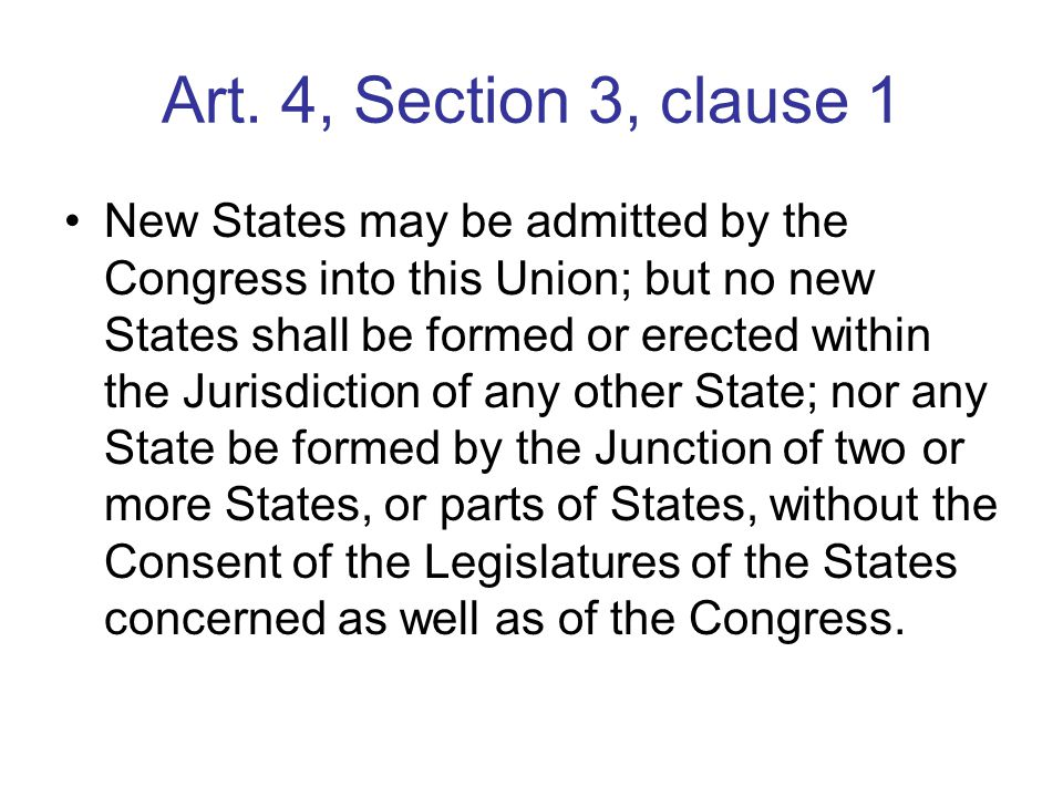 Art. 4, Section 3, clause 1 New States may be admitted by the Congress into this Union; but no new States shall be formed or erected within the Jurisd
