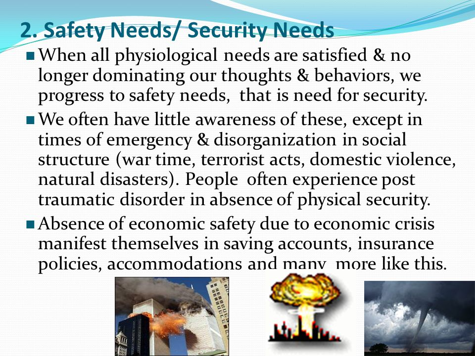 2. Safety Needs/ Security Needs When all physiological needs are satisfied & no longer dominating our thoughts & behaviors, we progress to safety need
