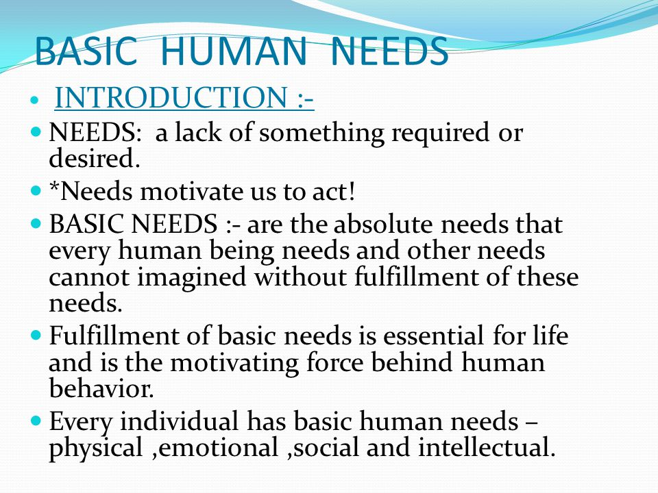 BASIC HUMAN NEEDS INTRODUCTION :- NEEDS: a lack of something required or desired.
