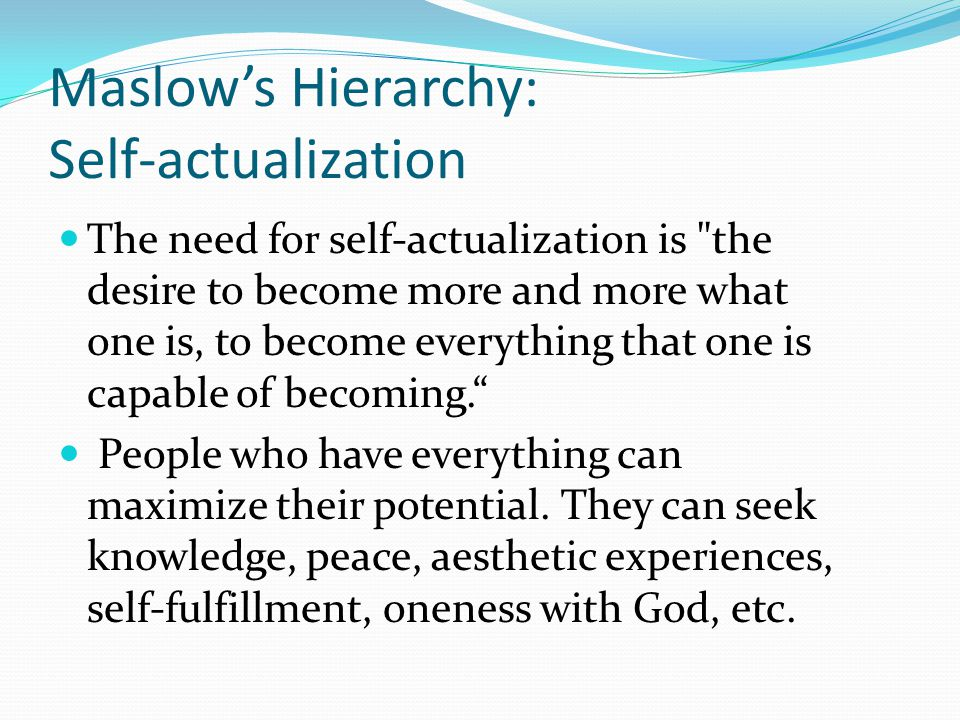 Maslow's Hierarchy: Self-actualization The need for self-actualization is the desire to become more and more what one is, to become everything that one is capable of becoming. People who have everything can maximize their potential.