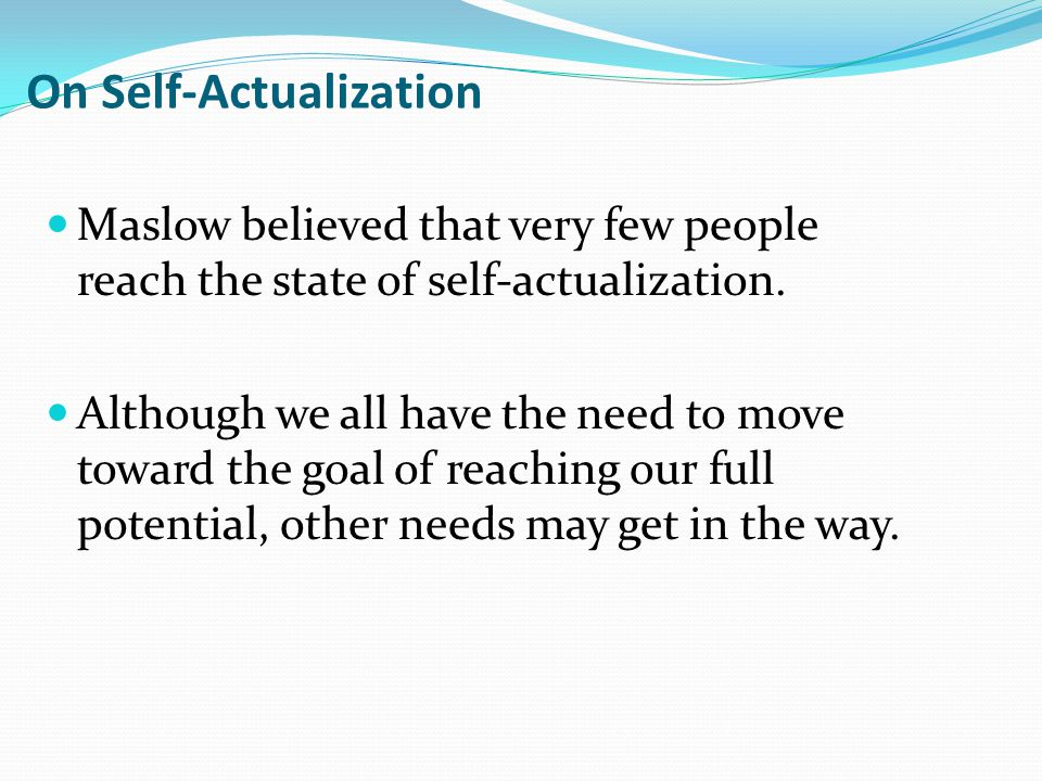 On Self-Actualization Maslow believed that very few people reach the state of self-actualization.