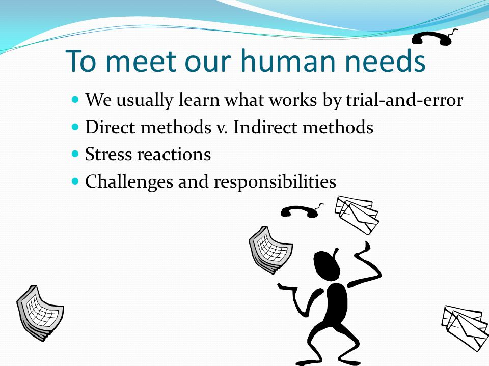 To meet our human needs We usually learn what works by trial-and-error Direct methods v.