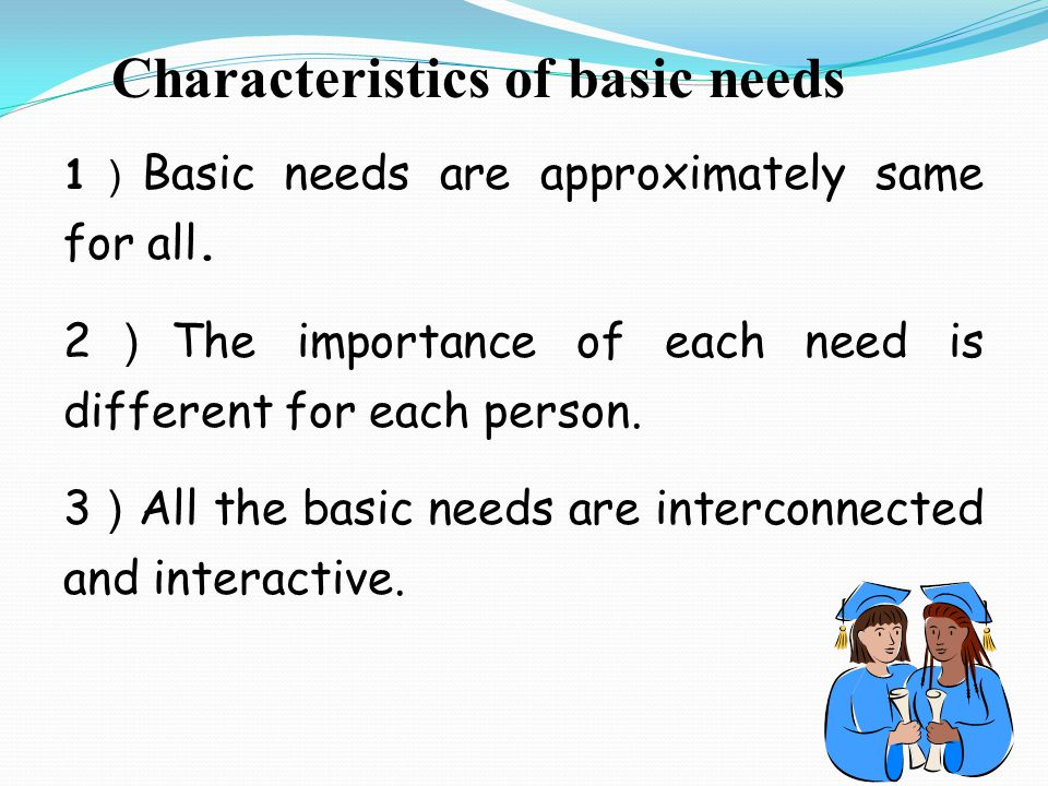 Characteristics of basic needs 1 ) Basic needs are approximately same for all.