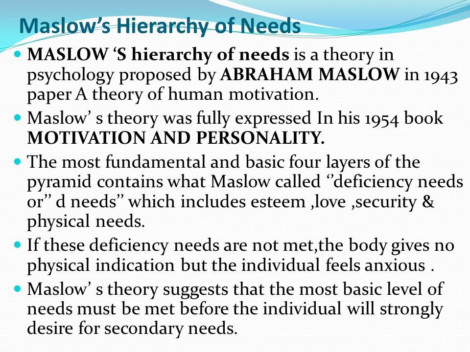 Maslow's Hierarchy of Needs MASLOW 'S hierarchy of needs is a theory in psychology proposed by ABRAHAM MASLOW in 1943 paper A theory of human motivation.