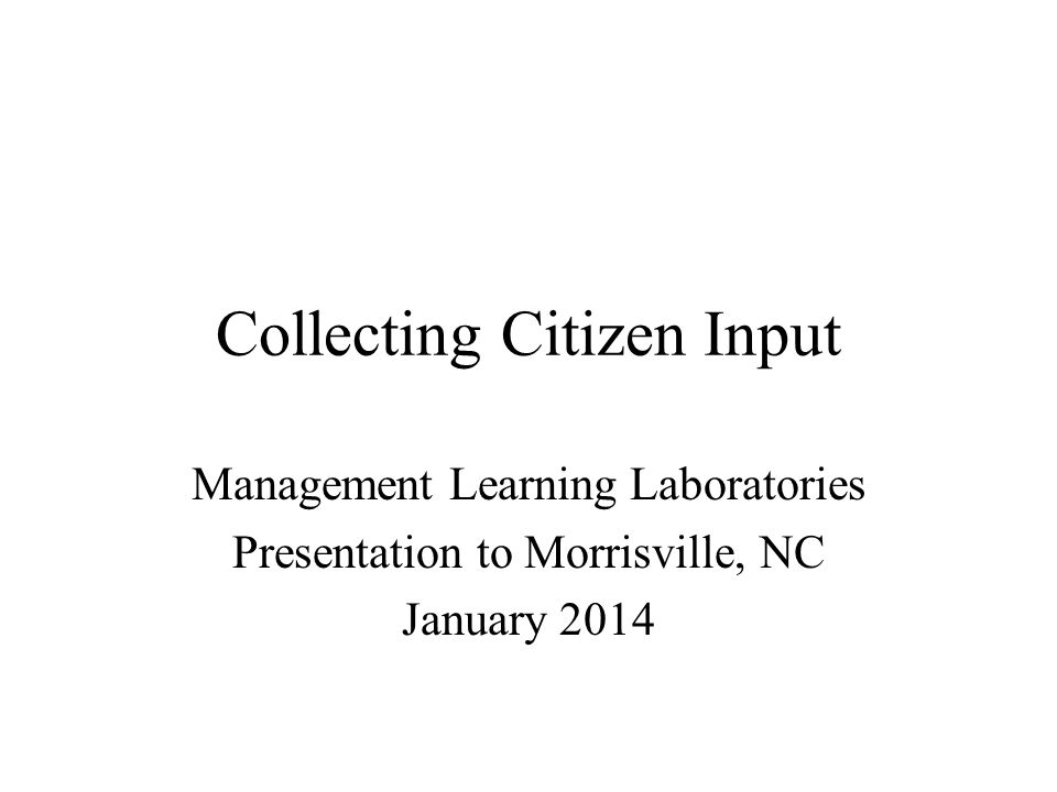 Collecting Citizen Input Management Learning Laboratories Presentation to Morrisville, NC January 2014