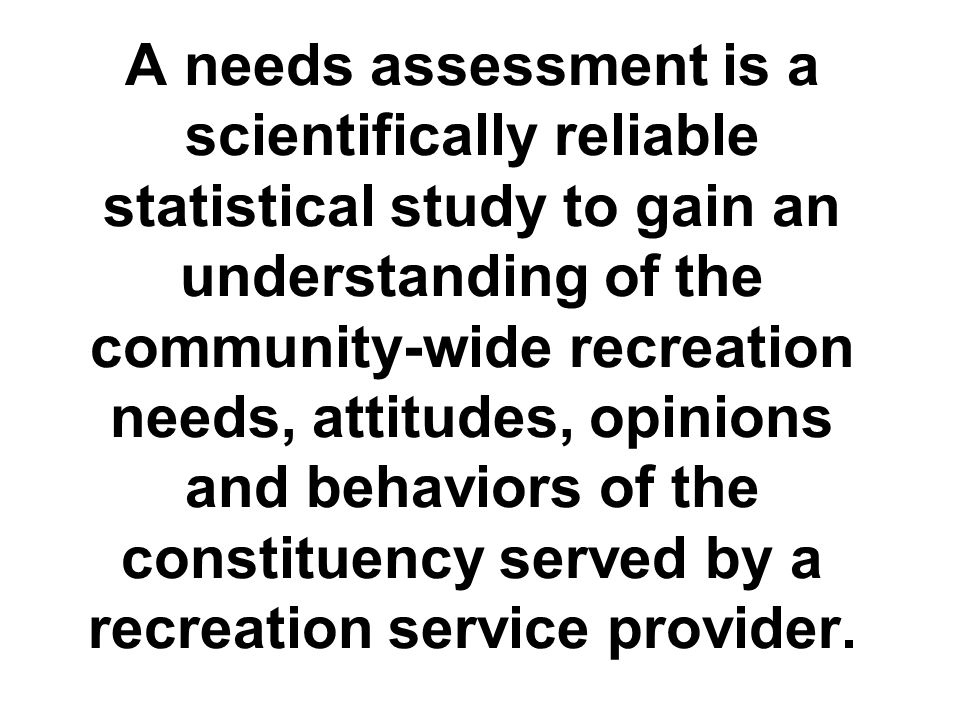 A needs assessment is a scientifically reliable statistical study to gain an understanding of the community-wide recreation needs, attitudes, opinions and behaviors of the constituency served by a recreation service provider.