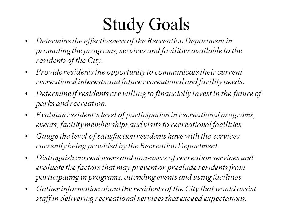 Study Goals Determine the effectiveness of the Recreation Department in promoting the programs, services and facilities available to the residents of the City.