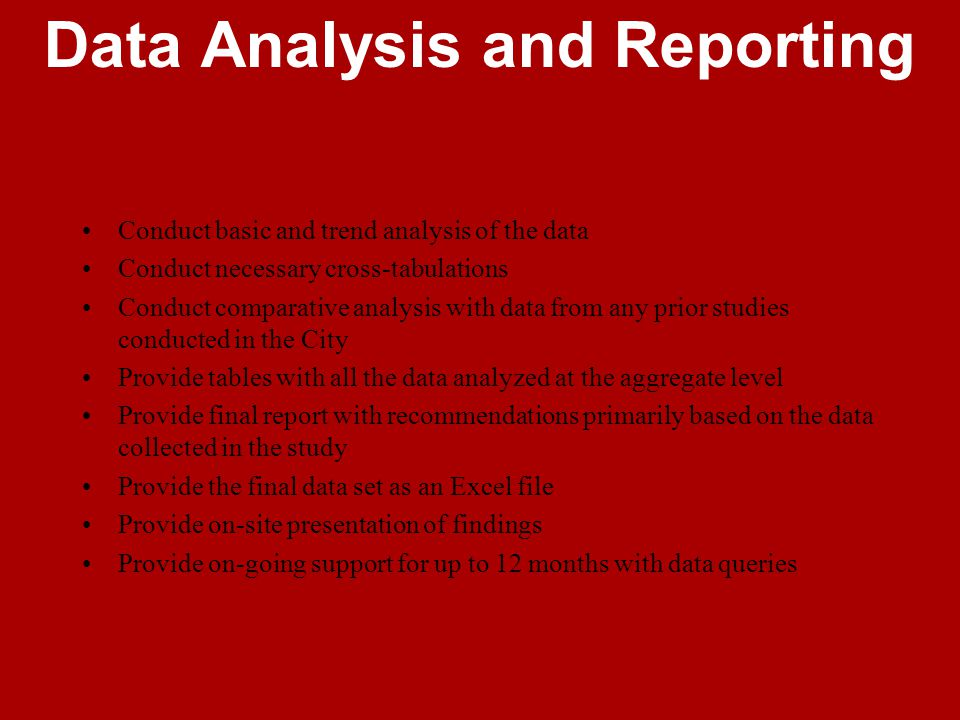 Data Analysis and Reporting Conduct basic and trend analysis of the data Conduct necessary cross-tabulations Conduct comparative analysis with data from any prior studies conducted in the City Provide tables with all the data analyzed at the aggregate level Provide final report with recommendations primarily based on the data collected in the study Provide the final data set as an Excel file Provide on-site presentation of findings Provide on-going support for up to 12 months with data queries