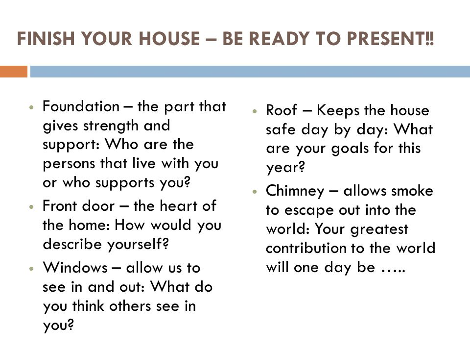 FINISH YOUR HOUSE – BE READY TO PRESENT!! Foundation – the part that gives strength and support: Who are the persons that live with you or who support