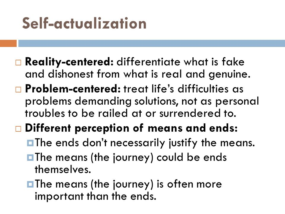 Self-actualization  Reality-centered: differentiate what is fake and dishonest from what is real and genuine.  Problem-centered: treat life's diffic