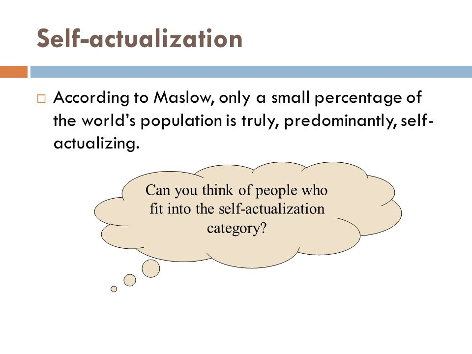 Self-actualization  According to Maslow, only a small percentage of the world's population is truly, predominantly, self- actualizing. Can you think