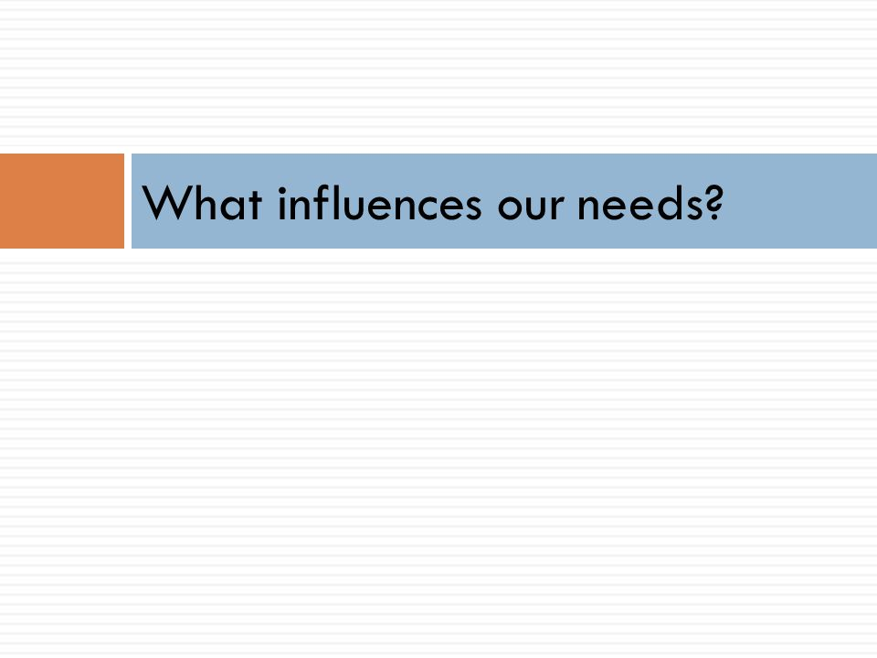 What influences our needs?