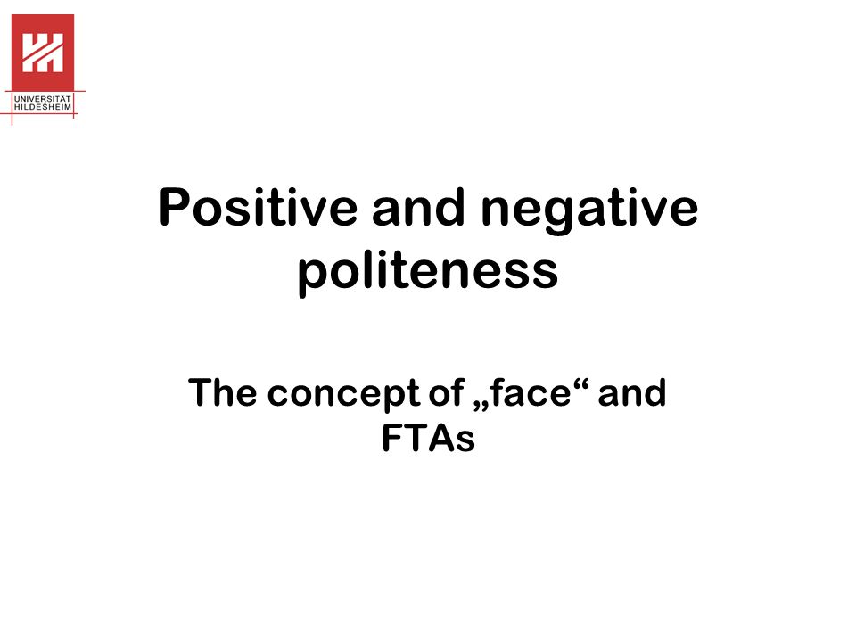 """Positive and negative politeness The concept of """"face and FTAs"""