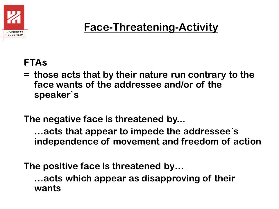 Face-Threatening-Activity FTAs = those acts that by their nature run contrary to the face wants of the addressee and/or of the speaker`s The negative face is threatened by...
