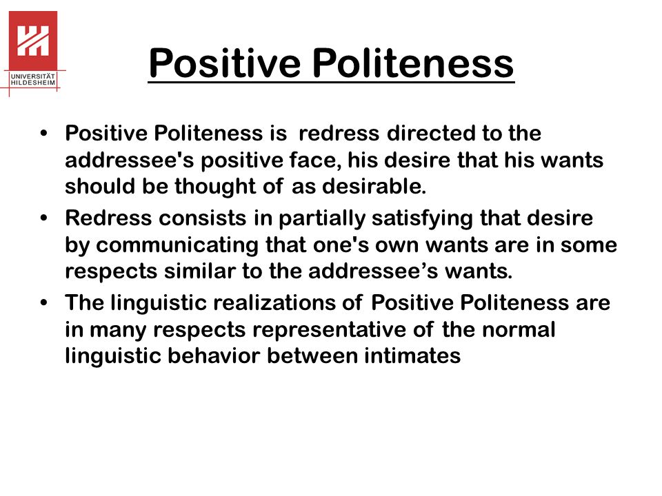 Positive Politeness Positive Politeness is redress directed to the addressee s positive face, his desire that his wants should be thought of as desirable.